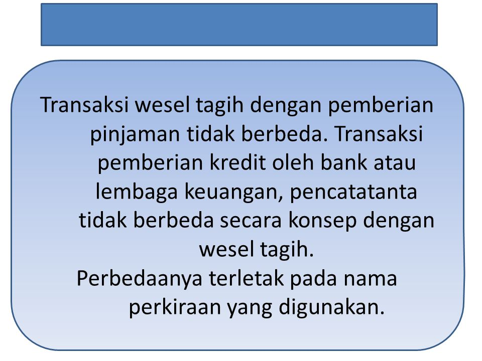 Transaksi wesel tagih dengan pemberian pinjaman tidak berbeda. Transaksi pemberian kredit oleh bank atau lembaga keuangan, pencatatanta tidak berbeda