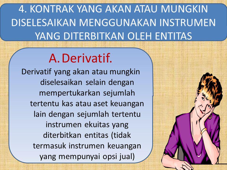 A.Derivatif. Derivatif yang akan atau mungkin diselesaikan selain dengan mempertukarkan sejumlah tertentu kas atau aset keuangan lain dengan sejumlah