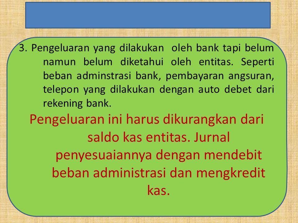 3. Pengeluaran yang dilakukan oleh bank tapi belum namun belum diketahui oleh entitas. Seperti beban adminstrasi bank, pembayaran angsuran, telepon ya