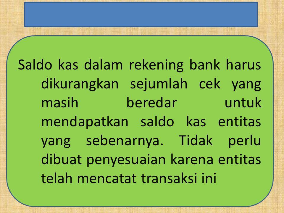 Saldo kas dalam rekening bank harus dikurangkan sejumlah cek yang masih beredar untuk mendapatkan saldo kas entitas yang sebenarnya. Tidak perlu dibua