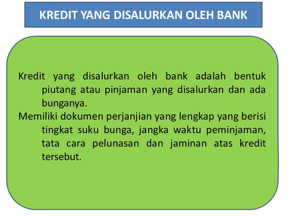 Kredit yang disalurkan oleh bank adalah bentuk piutang atau pinjaman yang disalurkan dan ada bunganya. Memiliki dokumen perjanjian yang lengkap yang b