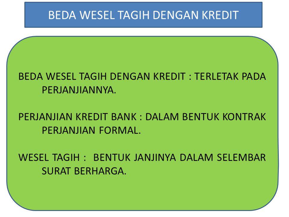 BEDA WESEL TAGIH DENGAN KREDIT : TERLETAK PADA PERJANJIANNYA. PERJANJIAN KREDIT BANK : DALAM BENTUK KONTRAK PERJANJIAN FORMAL. WESEL TAGIH : BENTUK JA