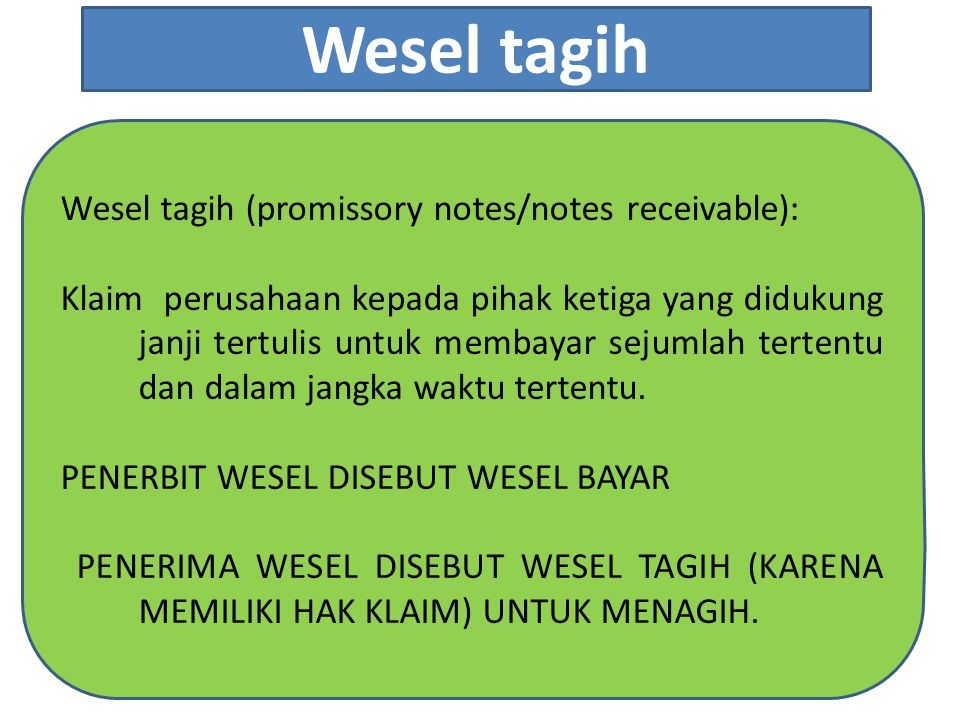 Wesel tagih (promissory notes/notes receivable): Klaim perusahaan kepada pihak ketiga yang didukung janji tertulis untuk membayar sejumlah tertentu da
