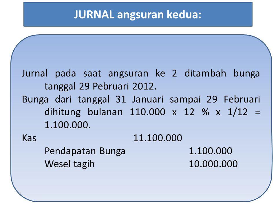Jurnal pada saat angsuran ke 2 ditambah bunga tanggal 29 Pebruari 2012. Bunga dari tanggal 31 Januari sampai 29 Februari dihitung bulanan 110.000 x 12