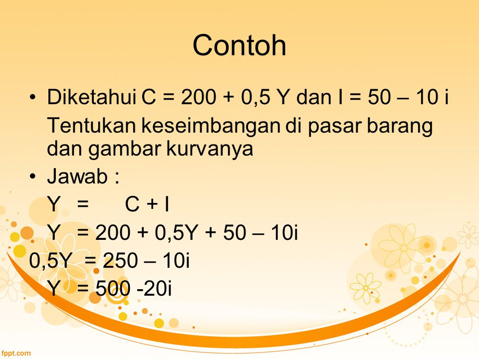 Contoh Diketahui C = 200 + 0,5 Y dan I = 50 – 10 i Tentukan keseimbangan di pasar barang dan gambar kurvanya Jawab : Y=C + I Y= 200 + 0,5Y + 50 – 10i
