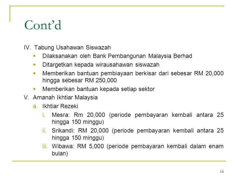 16 Cont'd IV.Tabung Usahawan Siswazah  Dilaksanakan oleh Bank Pembangunan Malaysia Berhad  Ditargetkan kepada wirausahawan siswazah  Memberikan bantuan pembiayaan berkisar dari sebesar RM 20,000 hingga sebesar RM 250,000  Memberikan bantuan kepada setiap sektor V.Amanah Ikhtiar Malaysia a.Ikhtiar Rezeki i.Mesra: Rm 20,000 (periode pembayaran kembali antara 25 hingga 150 minggu) ii.Srikandi: RM 20,000 (periode pembayaran kembali antara 25 hingga 150 minggu) iii.Wibawa: RM 5,000 (periode pembayaran kembali dalam enam bulan)