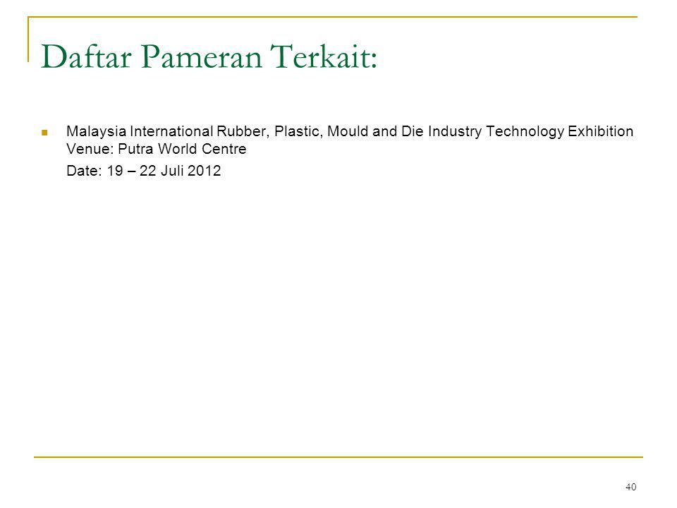 40 Daftar Pameran Terkait: Malaysia International Rubber, Plastic, Mould and Die Industry Technology Exhibition Venue: Putra World Centre Date: 19 – 22 Juli 2012