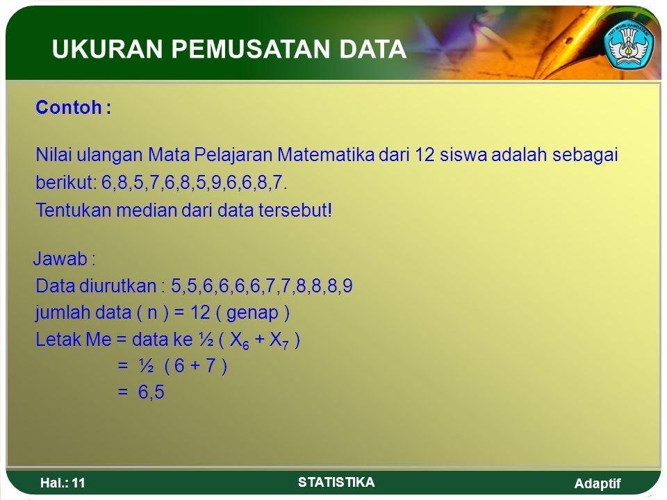 Adaptif Hal.: 11 STATISTIKA Jawab : Data diurutkan : 5,5,6,6,6,6,7,7,8,8,8,9 jumlah data ( n ) = 12 ( genap ) Letak Me = data ke ½ ( X 6 + X 7 ) = ½ (