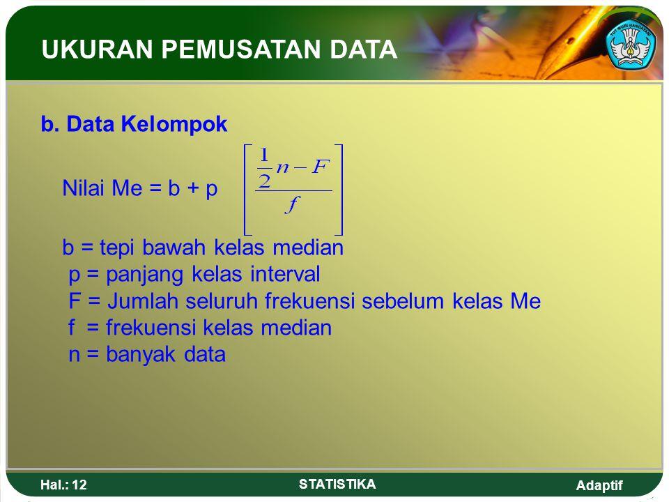Adaptif Hal.: 12 STATISTIKA b. Data Kelompok Nilai Me = b + p b = tepi bawah kelas median p = panjang kelas interval F = Jumlah seluruh frekuensi sebe