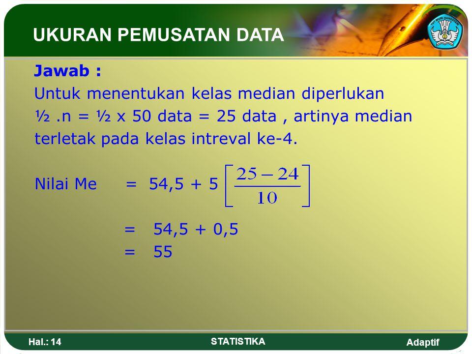 Adaptif Hal.: 14 STATISTIKA Jawab : Untuk menentukan kelas median diperlukan ½.n = ½ x 50 data = 25 data, artinya median terletak pada kelas intreval