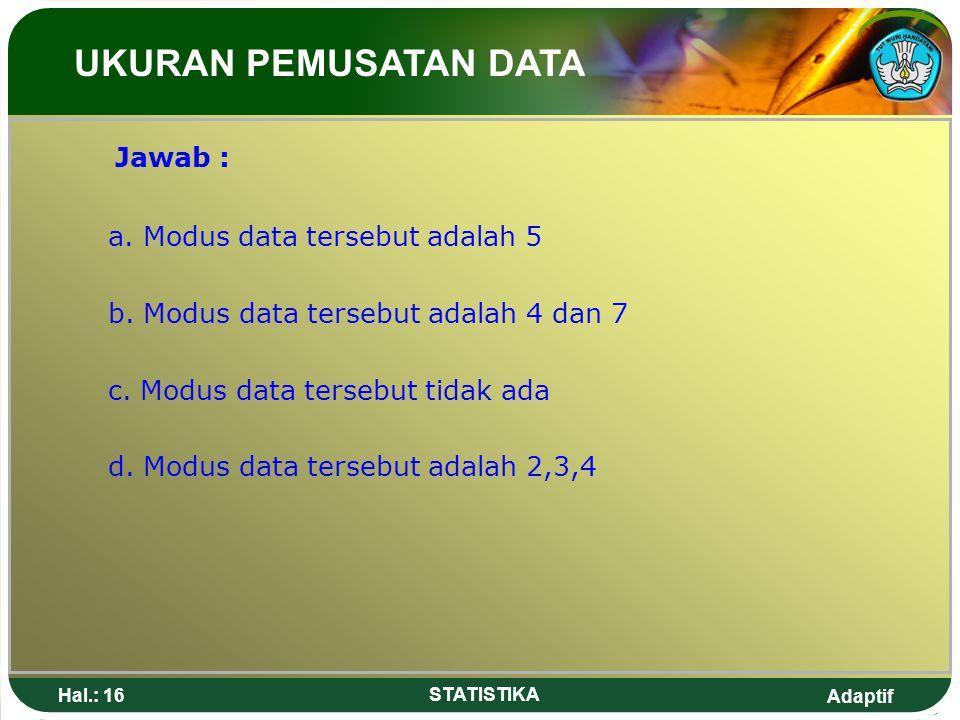 Adaptif Hal.: 16 STATISTIKA Jawab : a. Modus data tersebut adalah 5 b. Modus data tersebut adalah 4 dan 7 c. Modus data tersebut tidak ada d. Modus da