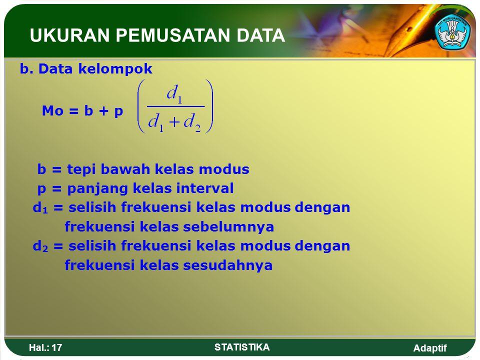 Adaptif Hal.: 17 STATISTIKA b. Data kelompok Mo = b + p b = tepi bawah kelas modus p = panjang kelas interval d 1 = selisih frekuensi kelas modus deng