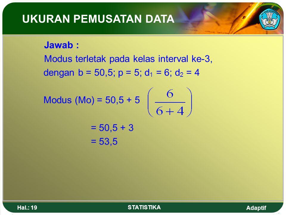 Adaptif Hal.: 19 STATISTIKA Jawab : Modus terletak pada kelas interval ke-3, dengan b = 50,5; p = 5; d 1 = 6; d 2 = 4 Modus (Mo) = 50,5 + 5 = 50,5 + 3