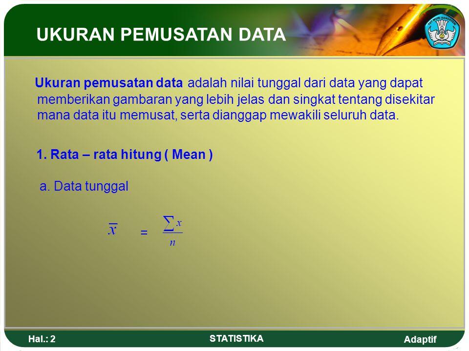 Adaptif Hal.: 3 STATISTIKA Contoh : Tentukan nilai rata-rata dari data: 2,3,4,5,6 Jawab = = 4 UKURAN PEMUSATAN DATA