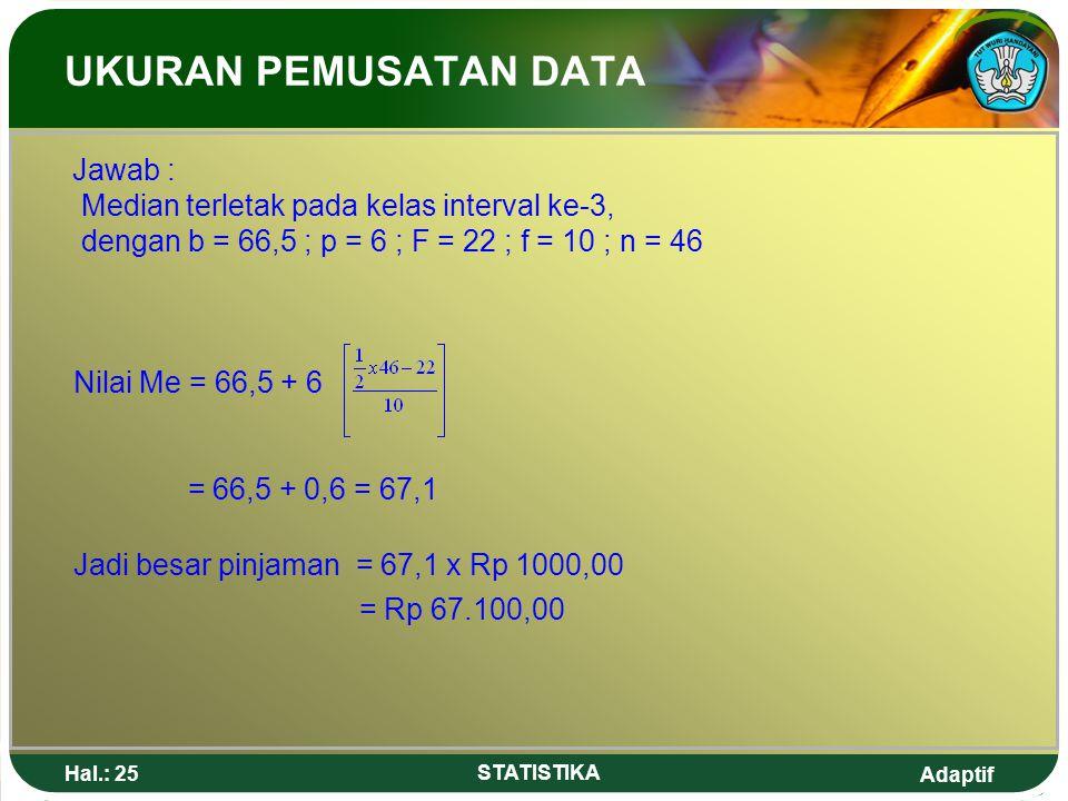 Adaptif Hal.: 25 STATISTIKA UKURAN PEMUSATAN DATA Jawab : Median terletak pada kelas interval ke-3, dengan b = 66,5 ; p = 6 ; F = 22 ; f = 10 ; n = 46