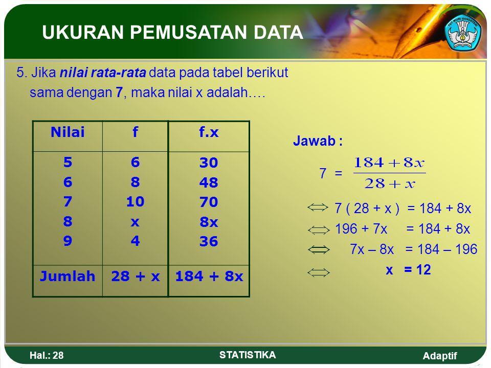 Adaptif Hal.: 28 STATISTIKA 5. Jika nilai rata-rata data pada tabel berikut sama dengan 7, maka nilai x adalah…. Nilaif 5678956789 6 8 10 x 4 Jumlah28