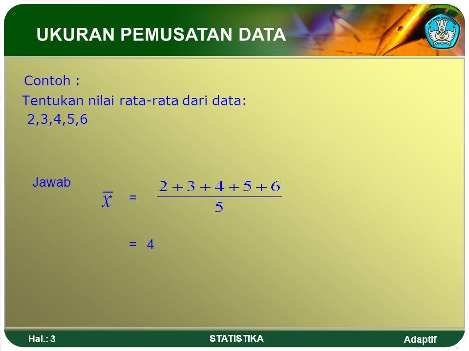 Adaptif Hal.: 14 STATISTIKA Jawab : Untuk menentukan kelas median diperlukan ½.n = ½ x 50 data = 25 data, artinya median terletak pada kelas intreval ke-4.