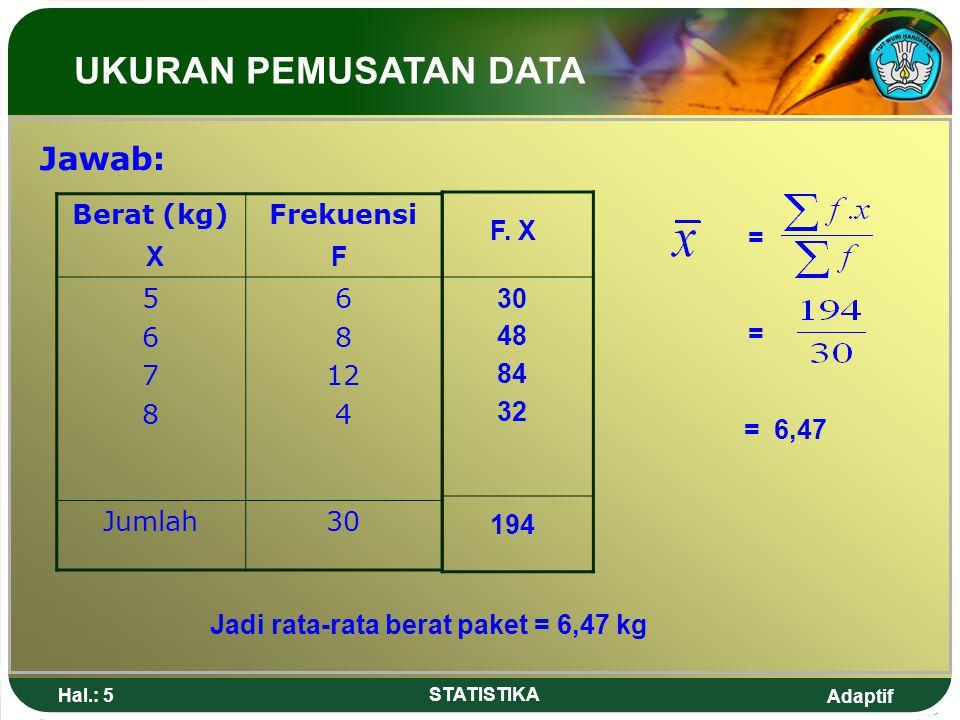 Adaptif Hal.: 5 STATISTIKA Jawab: Berat (kg)Frekuensi 56785678 6 8 12 4 Jumlah30 = = = 6,47 Jadi rata-rata berat paket = 6,47 kg UKURAN PEMUSATAN DATA