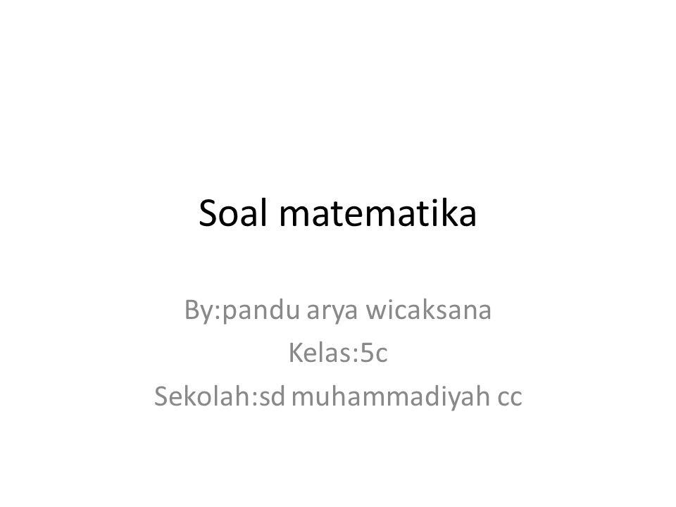 Soal matematika By:pandu arya wicaksana Kelas:5c Sekolah:sd muhammadiyah cc
