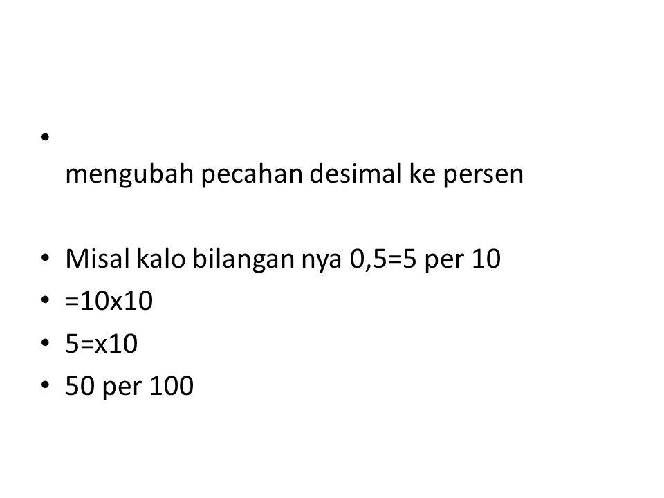 mengubah pecahan desimal ke persen Misal kalo bilangan nya 0,5=5 per 10 =10x10 5=x10 50 per 100