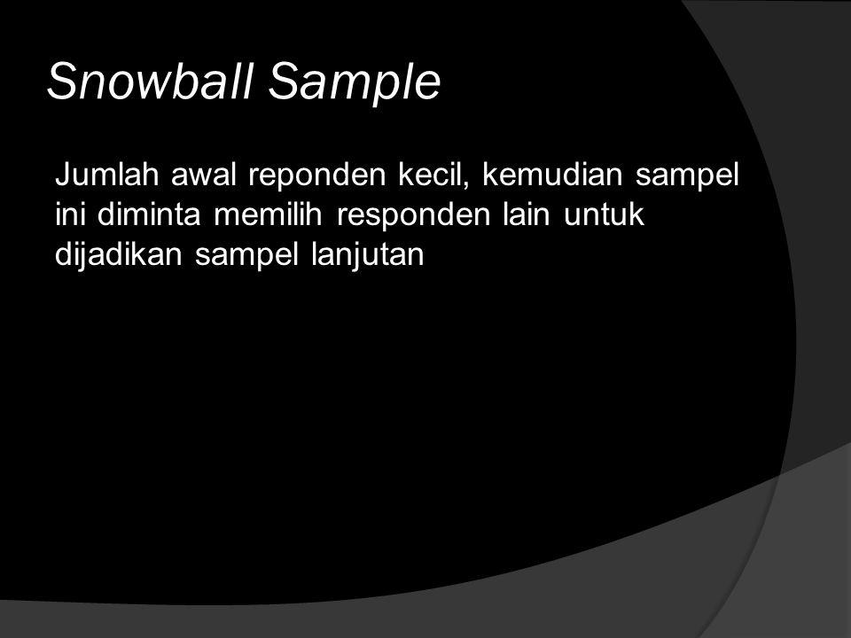 Snowball Sample Jumlah awal reponden kecil, kemudian sampel ini diminta memilih responden lain untuk dijadikan sampel lanjutan