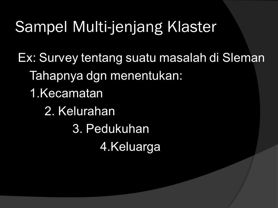 Sampel Multi-jenjang Klaster Ex: Survey tentang suatu masalah di Sleman Tahapnya dgn menentukan: 1.Kecamatan 2. Kelurahan 3. Pedukuhan 4.Keluarga