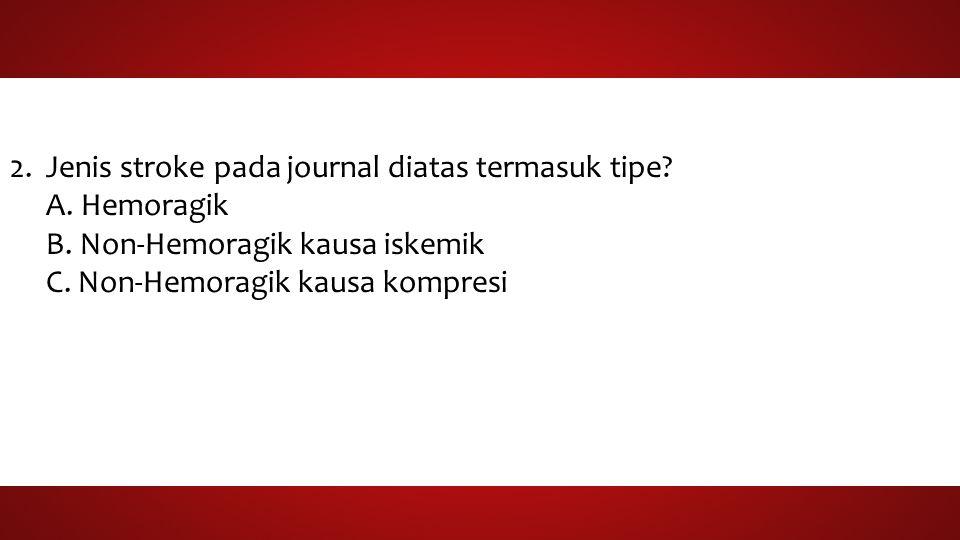 2.Jenis stroke pada journal diatas termasuk tipe? A. Hemoragik B. Non-Hemoragik kausa iskemik C. Non-Hemoragik kausa kompresi