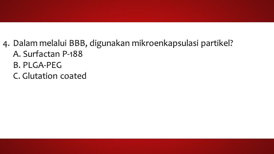 4.Dalam melalui BBB, digunakan mikroenkapsulasi partikel? A. Surfactan P-188 B. PLGA-PEG C. Glutation coated