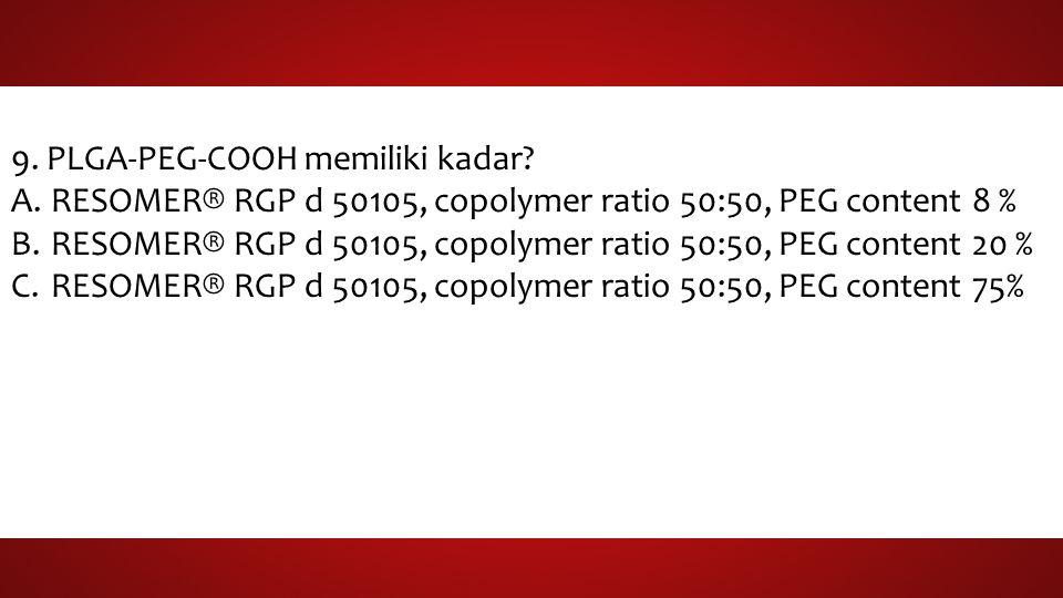 9. PLGA-PEG-COOH memiliki kadar? A.RESOMER® RGP d 50105, copolymer ratio 50:50, PEG content 8 % B.RESOMER® RGP d 50105, copolymer ratio 50:50, PEG con