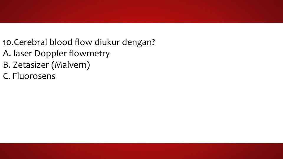 10.Cerebral blood flow diukur dengan. A.laser Doppler flowmetry B.