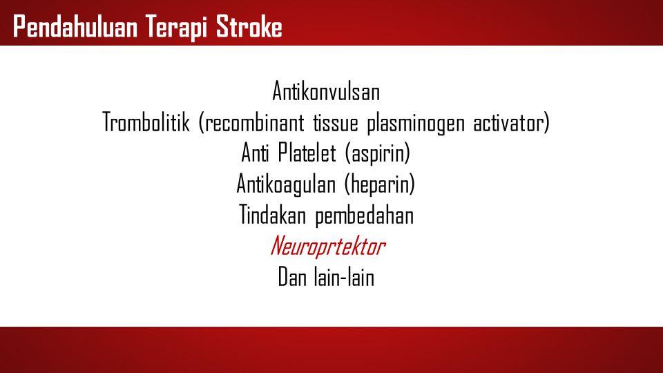 Pendahuluan Terapi Stroke Antikonvulsan Trombolitik (recombinant tissue plasminogen activator) Anti Platelet (aspirin) Antikoagulan (heparin) Tindakan
