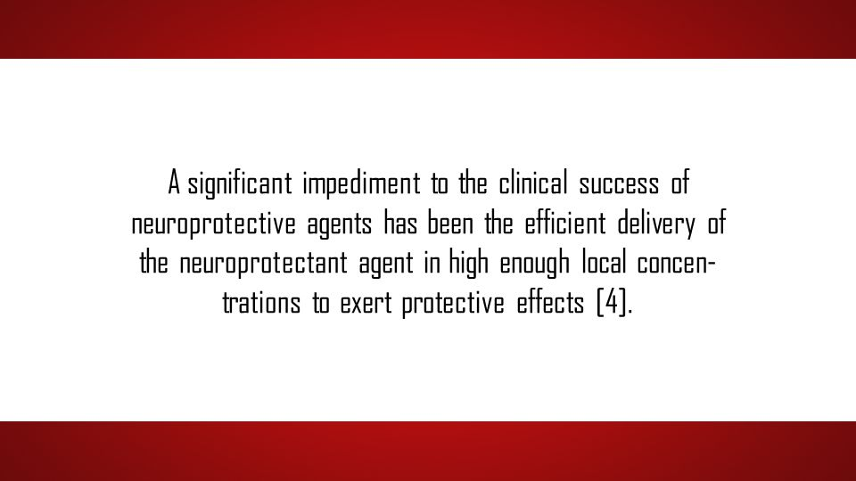 A significant impediment to the clinical success of neuroprotective agents has been the efficient delivery of the neuroprotectant agent in high enough local concen- trations to exert protective effects [4].
