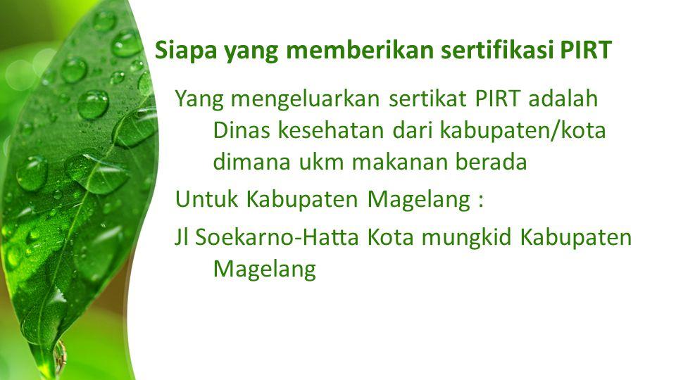 Siapa yang memberikan sertifikasi PIRT Yang mengeluarkan sertikat PIRT adalah Dinas kesehatan dari kabupaten/kota dimana ukm makanan berada Untuk Kabupaten Magelang : Jl Soekarno-Hatta Kota mungkid Kabupaten Magelang