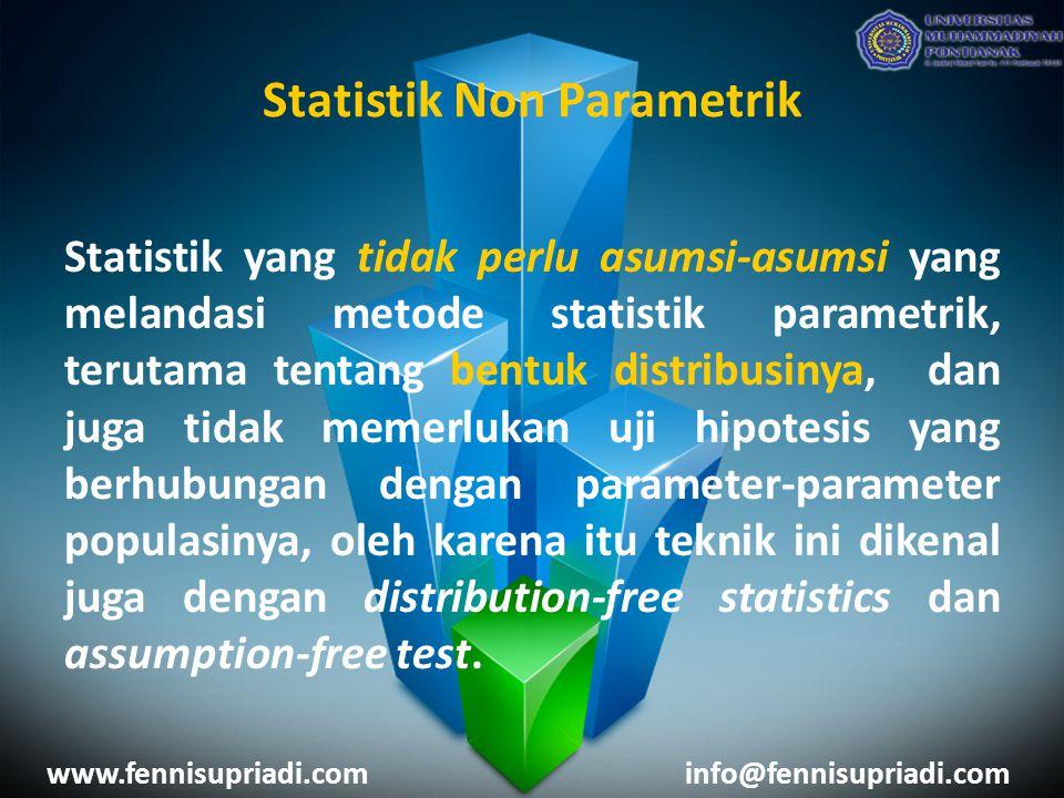 www.fennisupriadi.cominfo@fennisupriadi.com PerbedaanParametrikNon Parametrik Bentuk Distribusi Harus diketahui bentuk distribusinya (berdistribusi normal/bentuk distribusi lain (binomial, poisson, dsb) Tidak mempermasalahkan bentuk distribusinya (bebas distribusi) Skala PengukuranSkala Interval & Rasio Skala Nominal & Ordinal (Pada umumnya) Jumlah Sampel Jumlah sampel besar, atau bisa juga jumlah sampel kecil tetapi memenuhi asumsi salah satu bentuk distribusi.