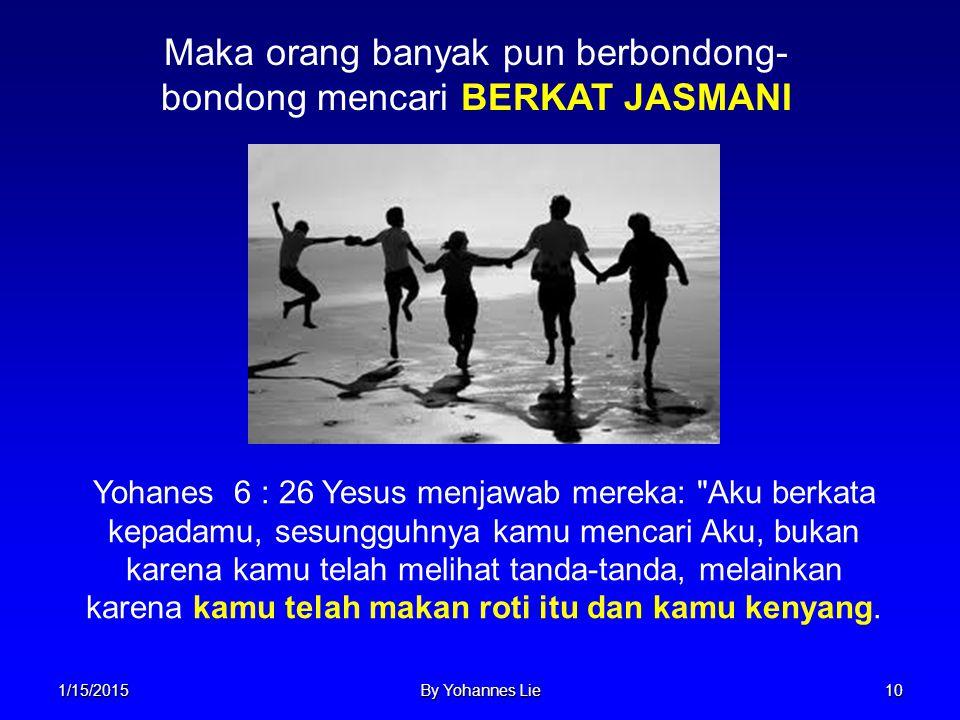1/15/2015By Yohannes Lie10 Maka orang banyak pun berbondong- bondong mencari BERKAT JASMANI Yohanes 6 : 26 Yesus menjawab mereka: