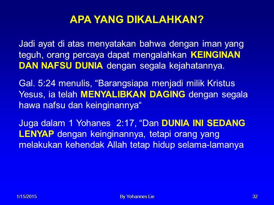 1/15/2015By Yohannes Lie32 Jadi ayat di atas menyatakan bahwa dengan iman yang teguh, orang percaya dapat mengalahkan KEINGINAN DAN NAFSU DUNIA dengan
