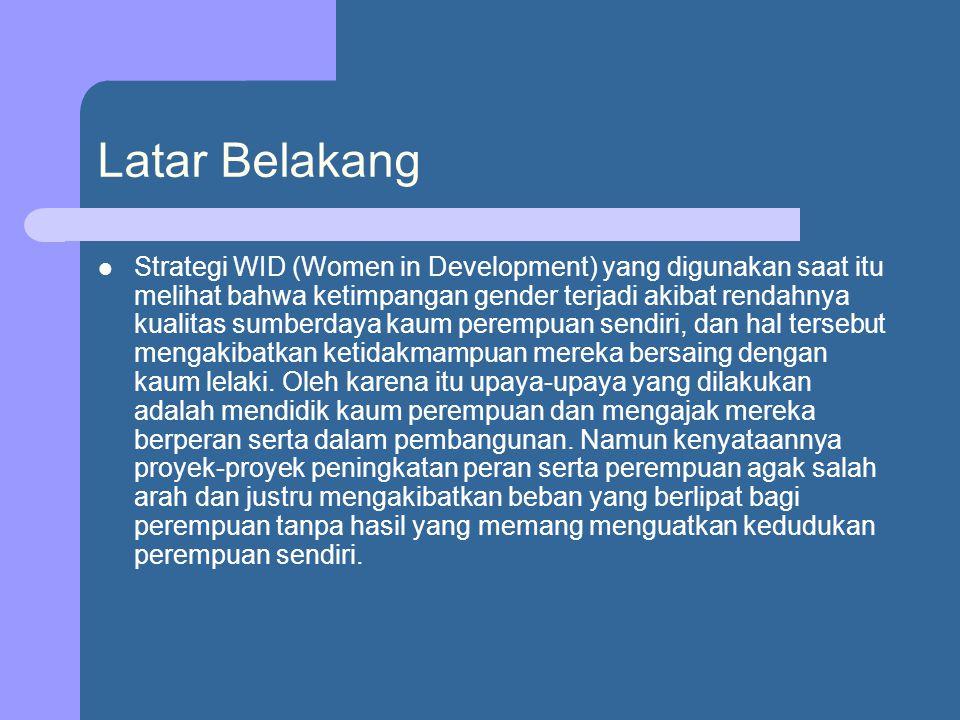 Latar Belakang Strategi WID (Women in Development) yang digunakan saat itu melihat bahwa ketimpangan gender terjadi akibat rendahnya kualitas sumberdaya kaum perempuan sendiri, dan hal tersebut mengakibatkan ketidakmampuan mereka bersaing dengan kaum lelaki.
