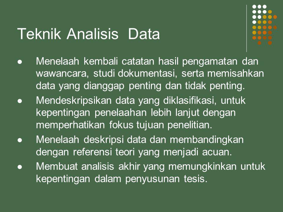 Teknik Analisis Data Menelaah kembali catatan hasil pengamatan dan wawancara, studi dokumentasi, serta memisahkan data yang dianggap penting dan tidak