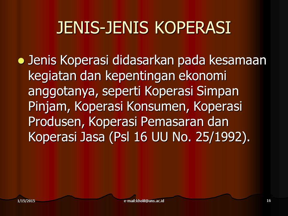 e-mail:kholil@uns.ac.id 16 1/15/2015 JENIS-JENIS KOPERASI Jenis Koperasi didasarkan pada kesamaan kegiatan dan kepentingan ekonomi anggotanya, seperti