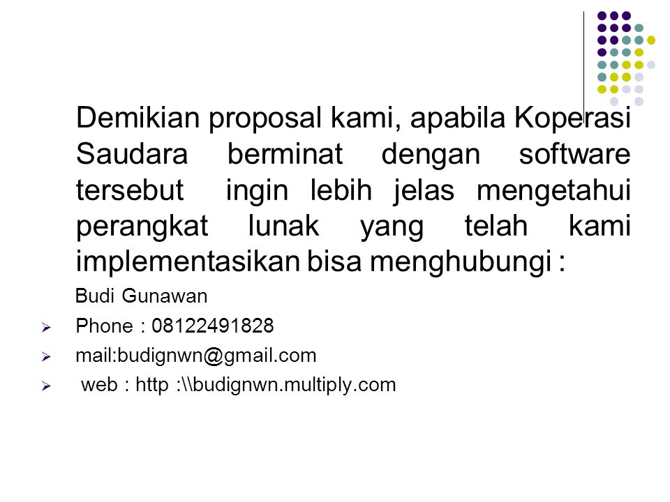 Demikian proposal kami, apabila Koperasi Saudara berminat dengan software tersebut ingin lebih jelas mengetahui perangkat lunak yang telah kami implem