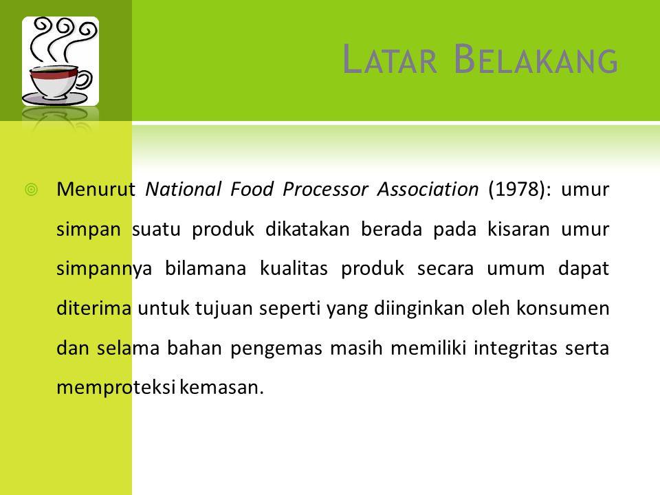 L ATAR B ELAKANG  Menurut National Food Processor Association (1978): umur simpan suatu produk dikatakan berada pada kisaran umur simpannya bilamana kualitas produk secara umum dapat diterima untuk tujuan seperti yang diinginkan oleh konsumen dan selama bahan pengemas masih memiliki integritas serta memproteksi kemasan.