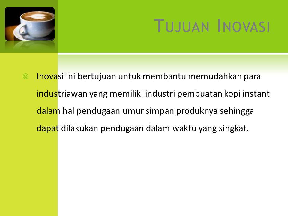 T UJUAN I NOVASI  Inovasi ini bertujuan untuk membantu memudahkan para industriawan yang memiliki industri pembuatan kopi instant dalam hal pendugaan umur simpan produknya sehingga dapat dilakukan pendugaan dalam waktu yang singkat.