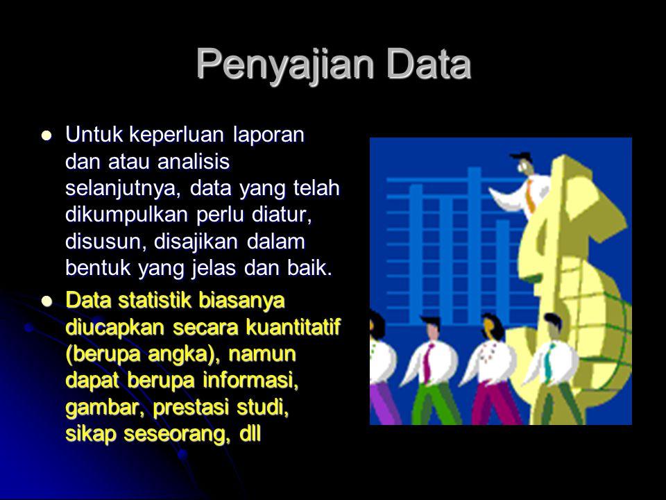 Penyajian Data Untuk keperluan laporan dan atau analisis selanjutnya, data yang telah dikumpulkan perlu diatur, disusun, disajikan dalam bentuk yang j