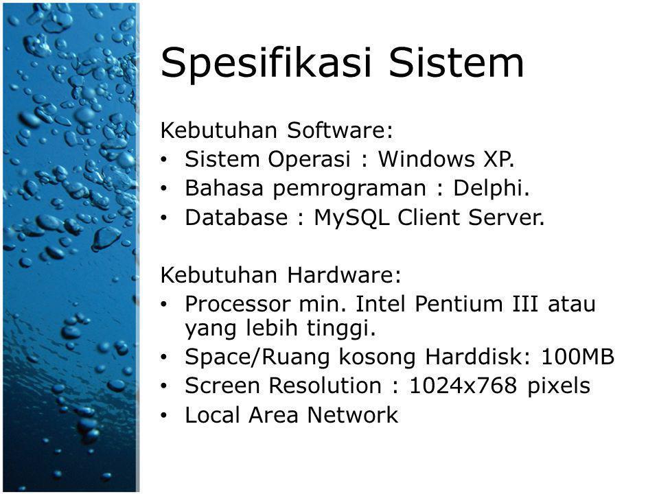 Spesifikasi Sistem Kebutuhan Software: Sistem Operasi : Windows XP. Bahasa pemrograman : Delphi. Database : MySQL Client Server. Kebutuhan Hardware: P