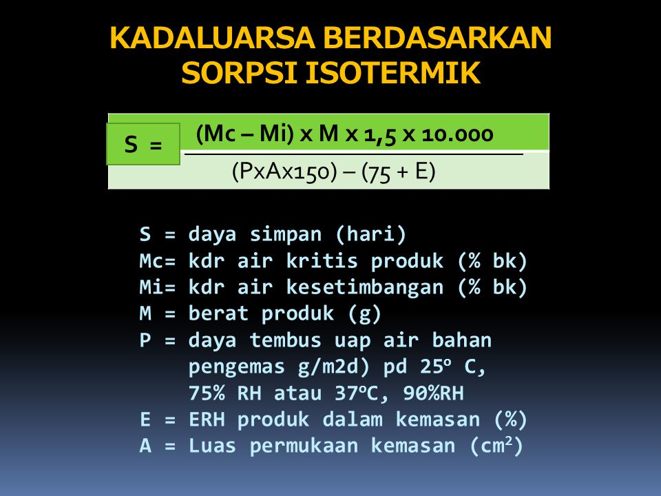 KADALUARSA BERDASARKAN SORPSI ISOTERMIK (Mc – Mi) x M x 1,5 x 10.000 (PxAx150) – (75 + E) S = S = daya simpan (hari) Mc= kdr air kritis produk (% bk)