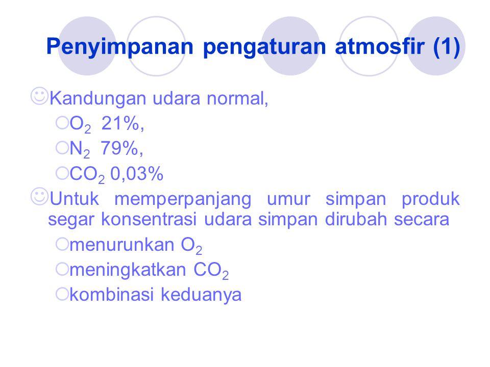 Penyimpanan pengaturan atmosfir (1) Kandungan udara normal,  O 2 21%,  N 2 79%,  CO 2 0,03% Untuk memperpanjang umur simpan produk segar konsentrasi udara simpan dirubah secara  menurunkan O 2  meningkatkan CO 2  kombinasi keduanya
