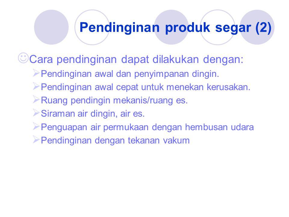 Pendinginan produk segar (2) Cara pendinginan dapat dilakukan dengan:  Pendinginan awal dan penyimpanan dingin.