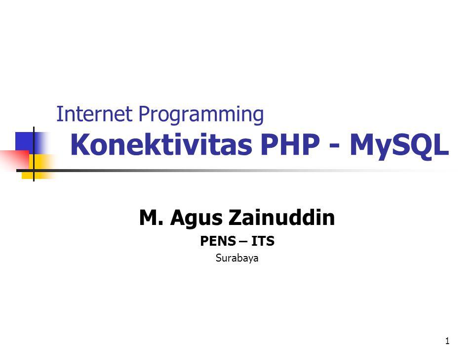 1 Internet Programming Konektivitas PHP - MySQL M. Agus Zainuddin PENS – ITS Surabaya