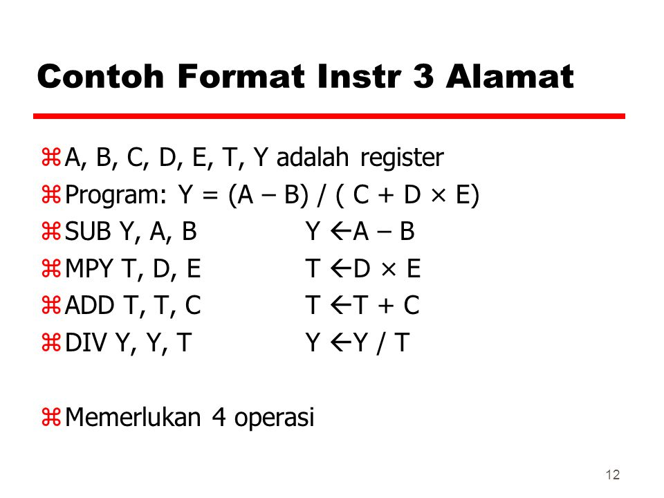 12 Contoh Format Instr 3 Alamat zA, B, C, D, E, T, Y adalah register zProgram: Y = (A – B) / ( C + D × E) zSUB Y, A, B Y  A – B zMPY T, D, E T  D ×