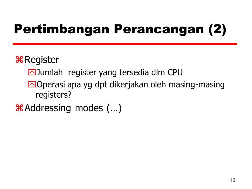 18 Pertimbangan Perancangan (2) zRegister yJumlah register yang tersedia dlm CPU yOperasi apa yg dpt dikerjakan oleh masing-masing registers? zAddress